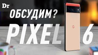 Pixel 6: ОБСУДИМ, НАКОНЕЦ