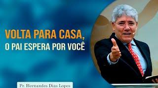 Volta para casa, o pai está esperando por você   Pr Hernandes Dias Lopes