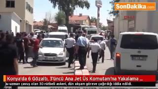Konya'da Yeni darbe hazırlıgında olan Albay yakalndı 6 gözaltı 3. ana jet üssü