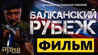 Балканский рубеж Трейлер фильма обзор сюжета смотреть онлайн в HD