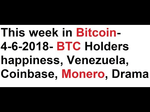 This week in Bitcoin- 4-6-2018- BTC Holders happiness, Coinbase, Monero, Drama