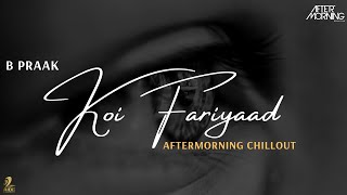 Koi Fariyaad | B Praak | Aftermorning Chillout Mashup