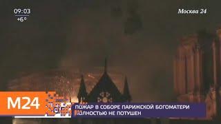 Пожар в соборе Парижской Богоматери полностью не потушен - Москва 24