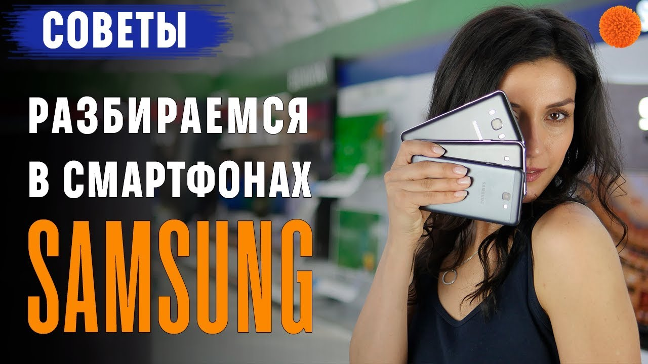 Samsung: разбираемся в линейке смартфонов - от Galaxy J 2019 до Galaxy S8 | S8+