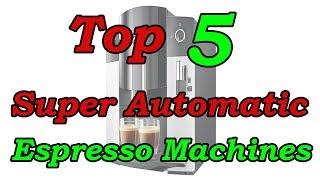 Top 5 Best Super Automatic Espresso Machines 2018