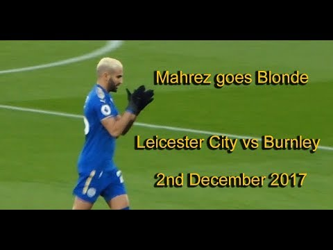 Leicester City  vs Burnley.  Mahrez goes Blonde