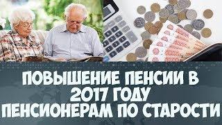 Повышение пенсии в 2017 году пенсионерам по старости