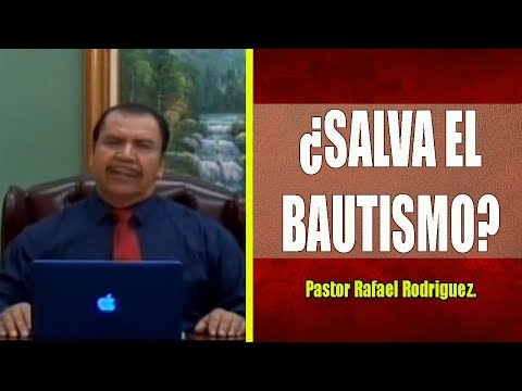 Pastor Rafael Rodriguez.  ¿Salva El Bautismo?