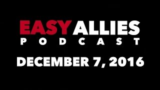 The Easy Allies Podcast #38 - December 7th 2016