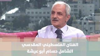 الفنان الفلسطيني المقدسي الشامل حسام أبو عيشة