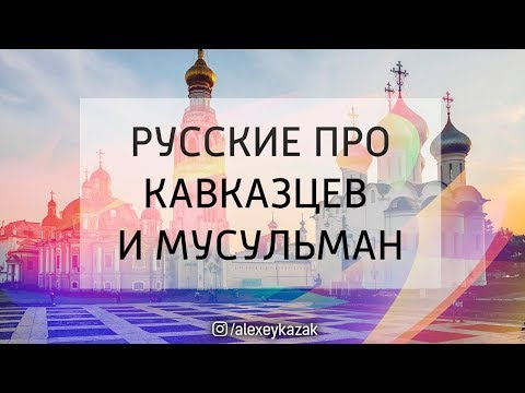 Русские про Кавказцев и Мусульман