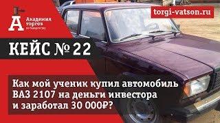 Кейс №22. Как наш ученик купил автомобиль ВАЗ 2107 за деньги инвестора, заработав 30 000 рублей!