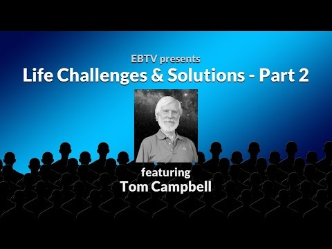 Life Challenges & Solutions: Dealing with Suffering with Tom Campbell (part 2 of 3)