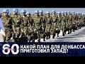 60 минут. Секретный план деоккупации: 'голубые каски' на пути в Украину. От 13.02.18