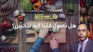 تأمّل معي (103): هل نتحوّل كلنا الى نباتيّين؟