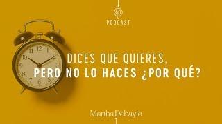 Dices que quieres, pero no lo haces ¿por qué? | Martha Debayle