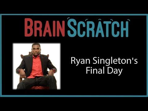 BrainScratch: Ryan Singleton's Final Day