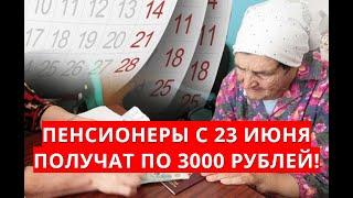 Пенсионеры с 23 июня получат по 3000 рублей!