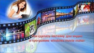 КАК  СДЕЛАТЬ ЗАСТАВКУ для видео в программе windows movie maker(Здравствуйте! С Вами Нина Белова автор канала http://www.youtube.com/user/Belnina2003 и автор сайта http://ilgaviktorija.ru. Предлагаю..., 2015-09-04T21:23:37.000Z)