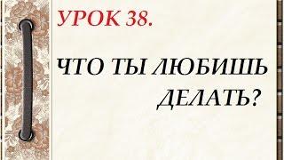 Русский язык для начинающих. УРОК 38. ЧТО ТЫ ЛЮБИШЬ ДЕЛАТЬ?
