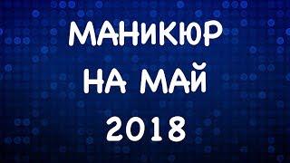 МАНИКЮР НА МАЙ 2018 | ВЕСЕННИЙ МАНИКЮР 2018  | ДИЗАЙН НОГТЕЙ ГЕЛЬ ЛАКОМ