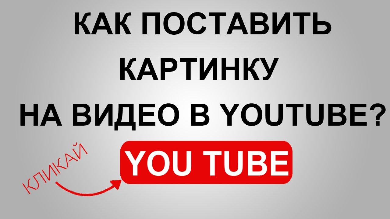 как поставить картинку на видео в ютуб