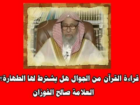 قراءة القرآن من الجوال هل يشترط لها الطهارة العلامة صالح الفوزان حفظه الله