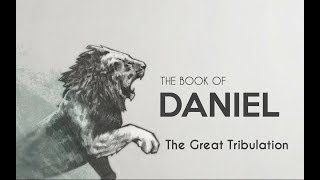 The Book of Daniel - The Great Tribulation