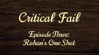 Critical Fail: Episode Three - Rohan's One Shot