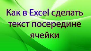 Как в Excel сделать текст посередине ячейки