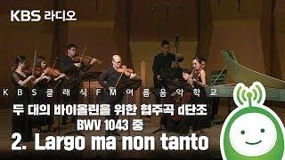 두 대의 바이올린을 위한 협주곡 d단조 BWV 1043 중 2. Largo ma non tanto [KBS 클래식 FM 여름음악학교]