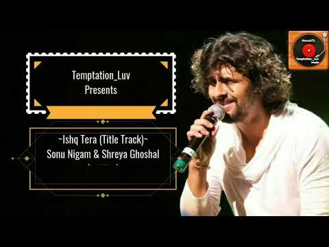 Sonu Nigam, Shreya Ghoshal - New Song 2018 - Ishq Tera (Title Track) | Full Song Lyrics