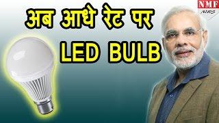Modi Govt ने घटाए LED BULB के Price, अब Half Rate पर मिलेगी