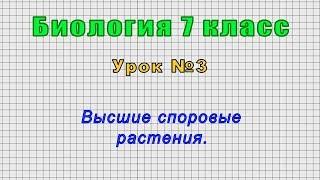 Биология 7 класс (Урок№3 - Высшие споровые растения.)