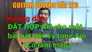 GUITAR BOLERO BÀI 123: Hướng dẫn ĐẶT HỢP ÂM cho một bài hát bất kỳ tone LA THỨ (Có làm mẫu)