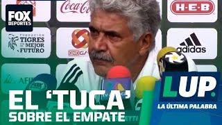 LUP: El 'Tuca' tranquilo con el funcionamiento de Tigres