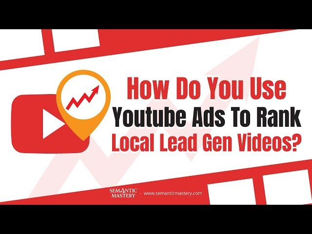 How Do You Use Youtube Ads To Rank Local Lead Gen Videos Semantic Mastery