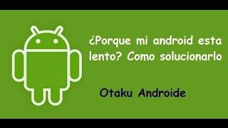 ¿Porque mi android esta lento? Como solucionarlo