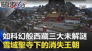 如科幻般存在!西藏三大未解謎 4800公尺「雪域聖寺」下的消失王朝! 關鍵時刻20170711-1 馬西屏 劉燦榮