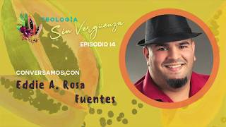 Conversamos con Eddie A. Rosa Fuentes | Teología Sin Vergüenza