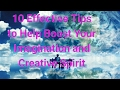 10 Effective Tips To Help Boost Your Imagination And Creative Spirit.
