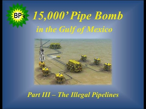 Pt 3 The Illegal Pipelines - of BP's 15,000-ft Pipe Bomb documentary