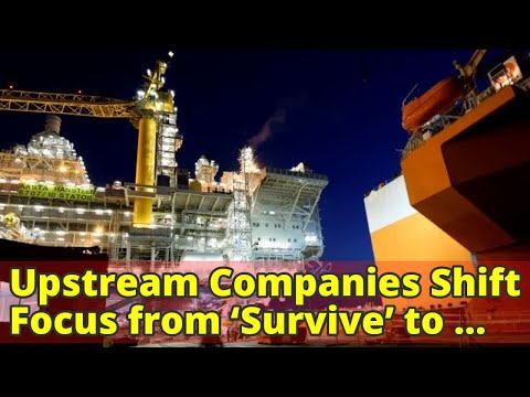 Upstream Companies Shift Focus from 'Survive' to 'Thrive'