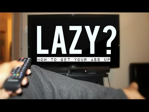 Are you Lazy? How to Get Your Ass up and Stay up!