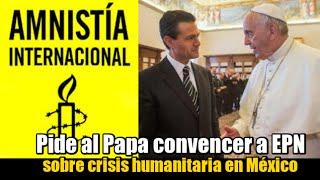 AI pide al Papa convencer a EPN sobre crisis humanitaria en México