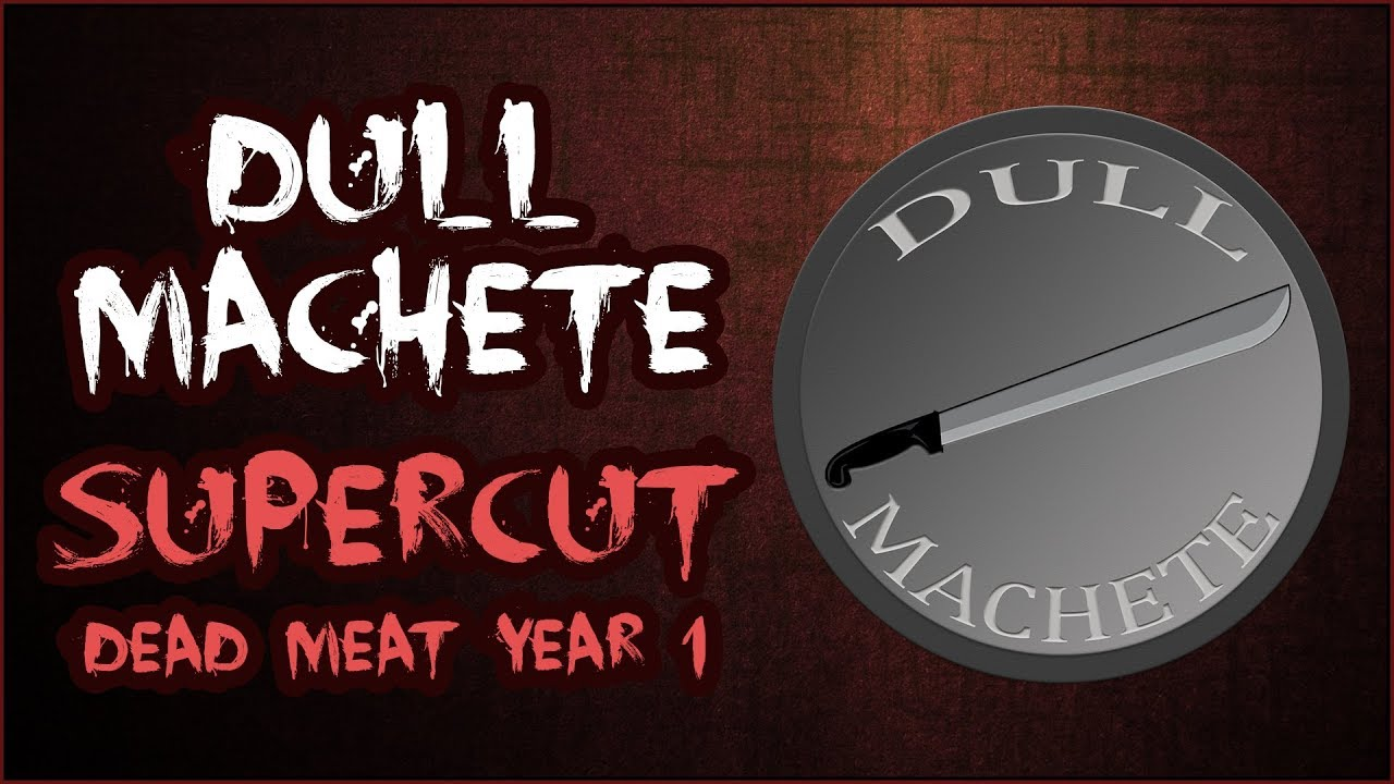Dull Machete Recipients (SUPERCUT // Dead Meat Year 1)