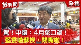 【辣新聞152】驚!中國:4月免口罩!藍委嗆蘇揆:閉嘴啦! 2020.03.06