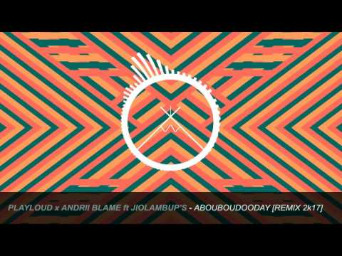 PLAYLOUD x Andrii Blame ft. Jiolambups - ABOUBOUDOODAY [REMIX 2K17]
