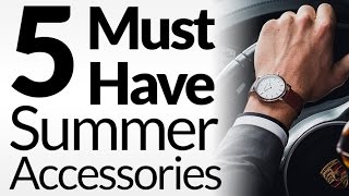 5 summer accessories every man must have summertime casual mens wardrobe essentials