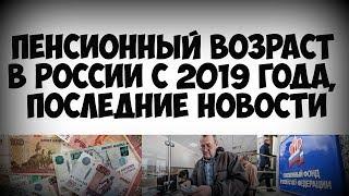 Пенсионный возраст в России с 2019 года последние новости